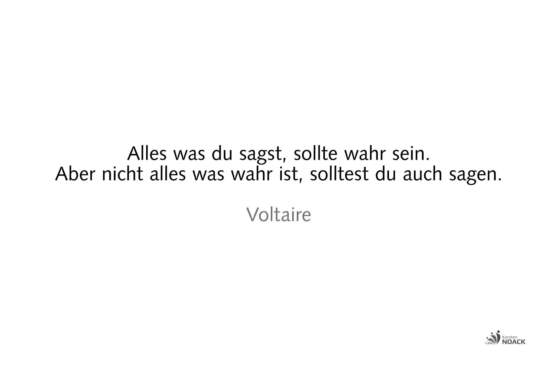 VoltaireAlles was du sagst, sollte wahr sein. Aber nicht alles was wahr ist, solltest du auch sagen. Voltaire