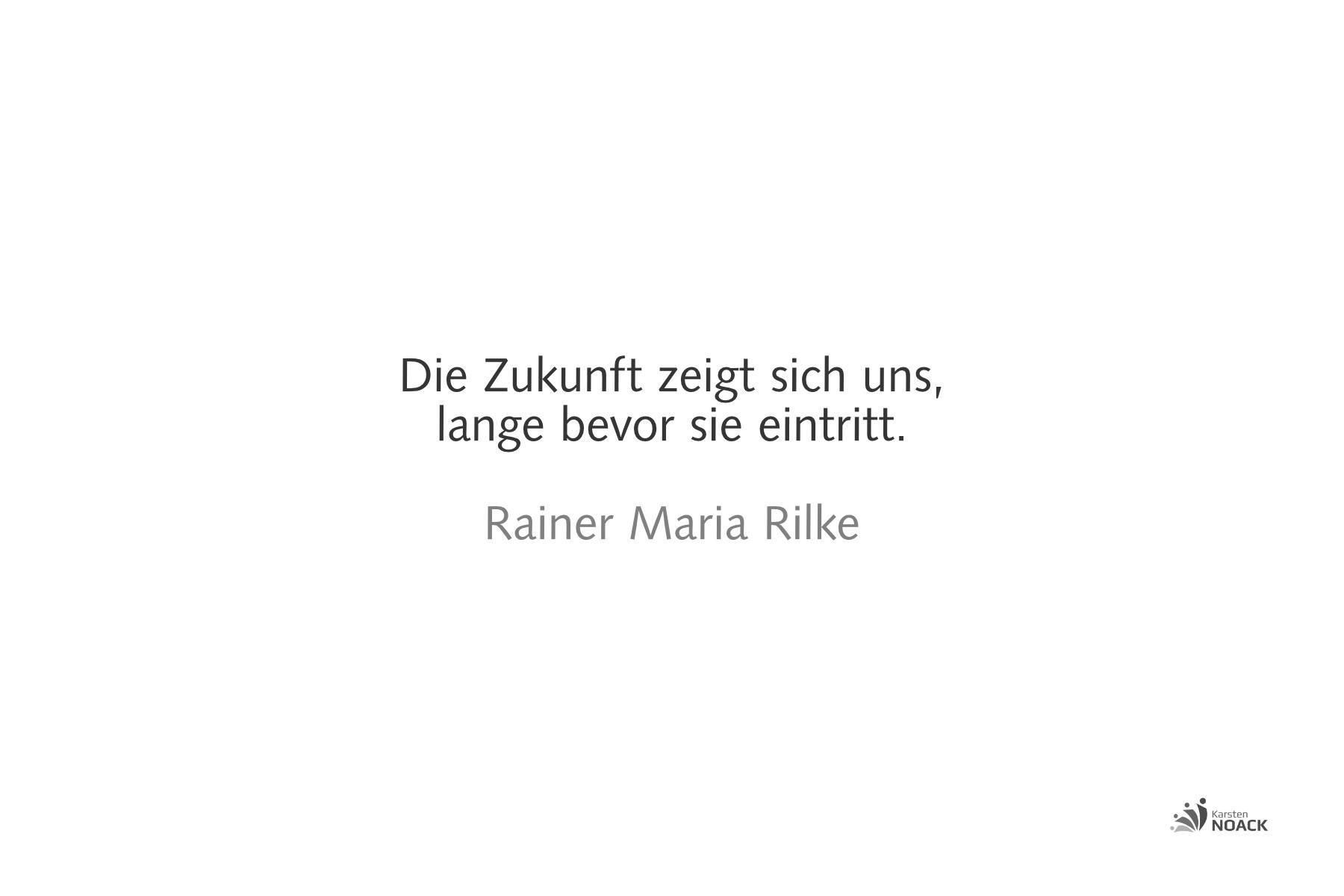 Die Zukunft zeigt sich uns, lange bevor sie eintritt. Rainer Maria Rilke