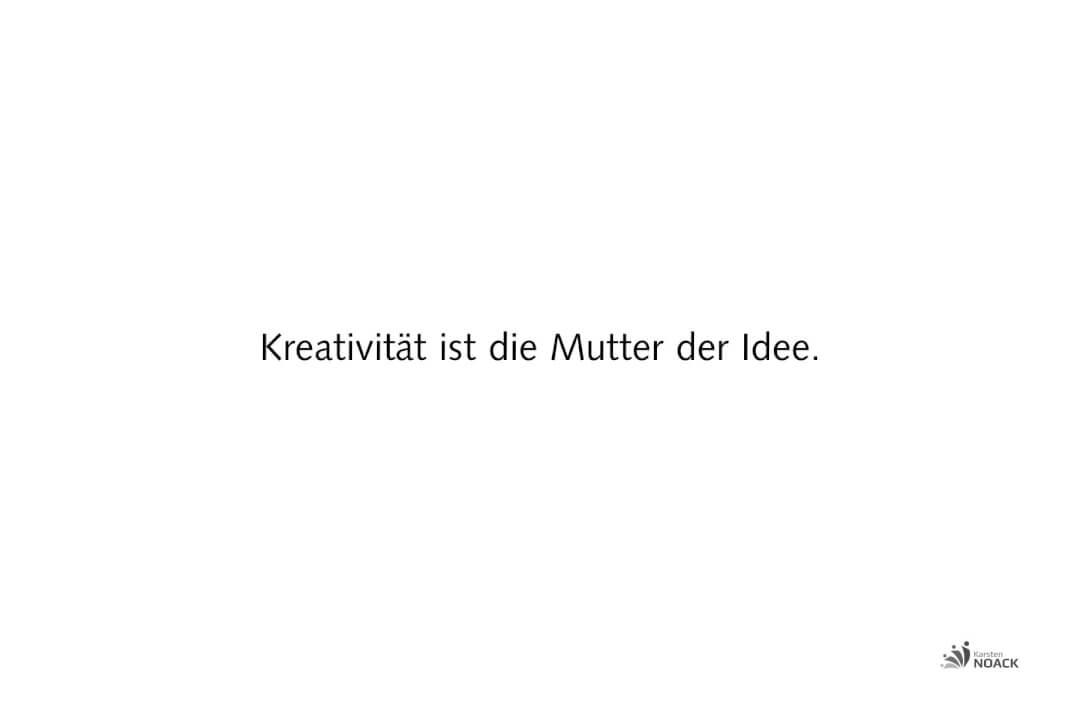 Kreativität ist die Mutter der Idee.