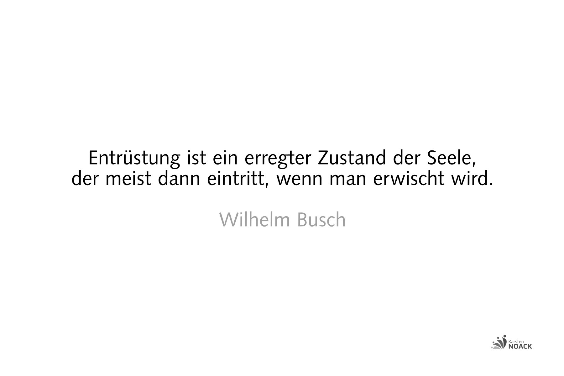Entrüstung ist ein erregter Zustand der Seele, der meist dann eintritt, wenn man erwischt wird. Wilhelm Busch