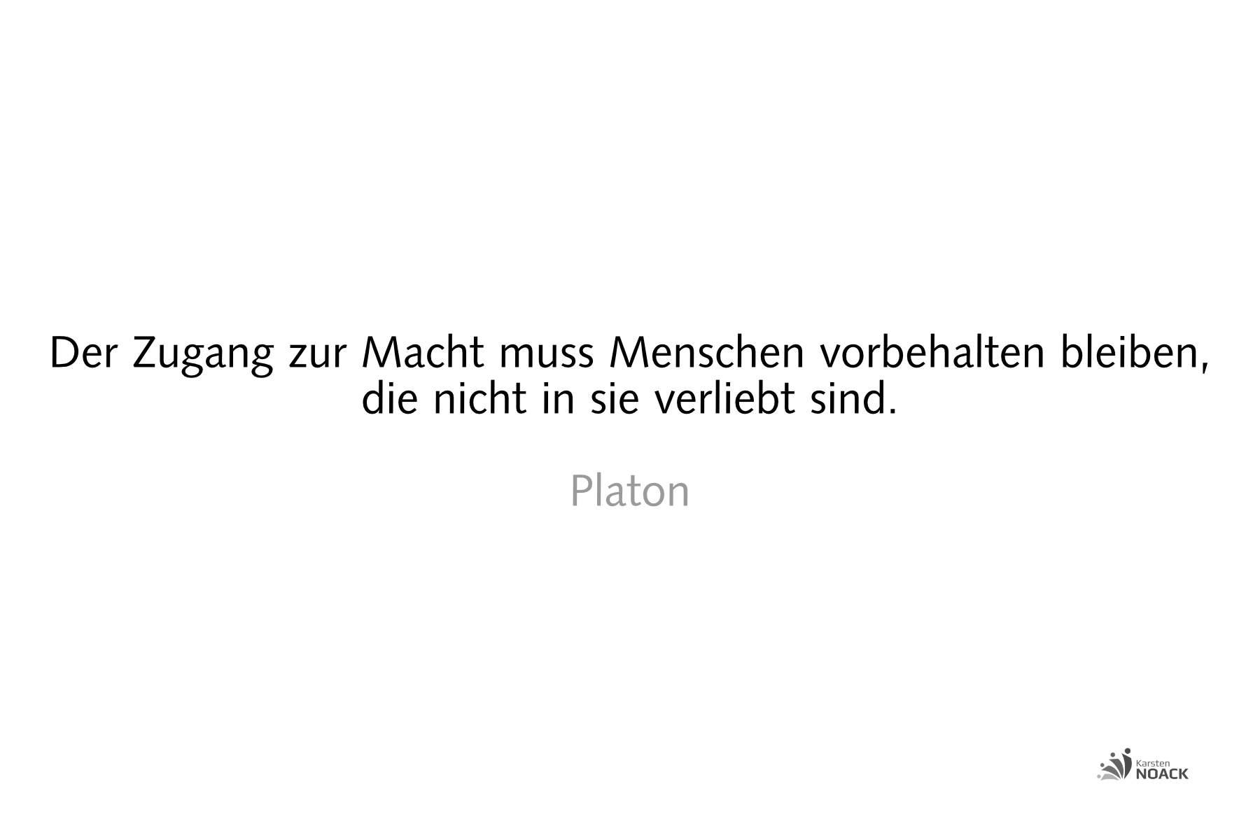 Der Zugang zur Macht muss Menschen vorbehalten bleiben, die nicht in sie verliebt sind. Platon