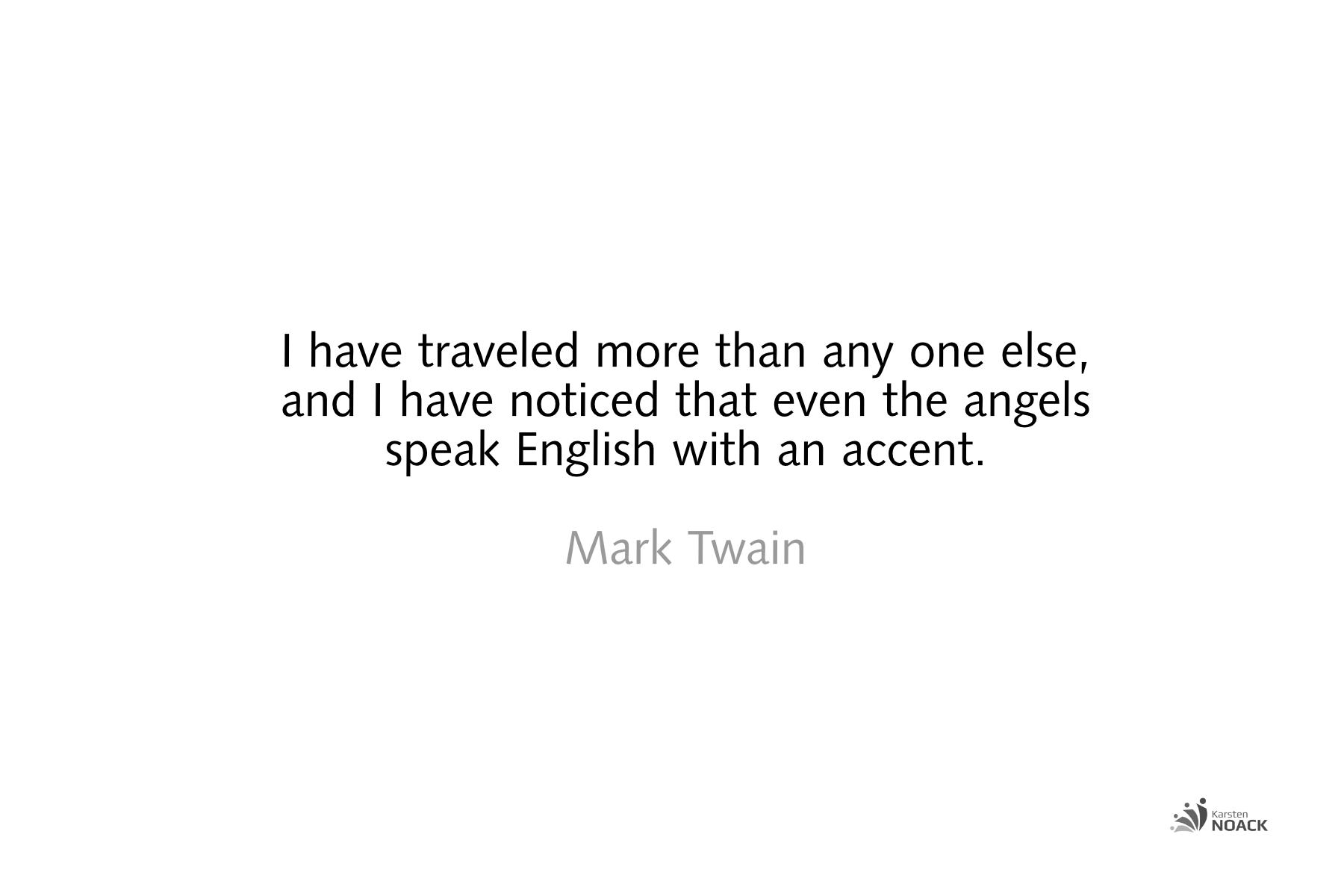 I have traveled more than any one else, and I have noticed that even the angels speak English with an accent - Mark Twain