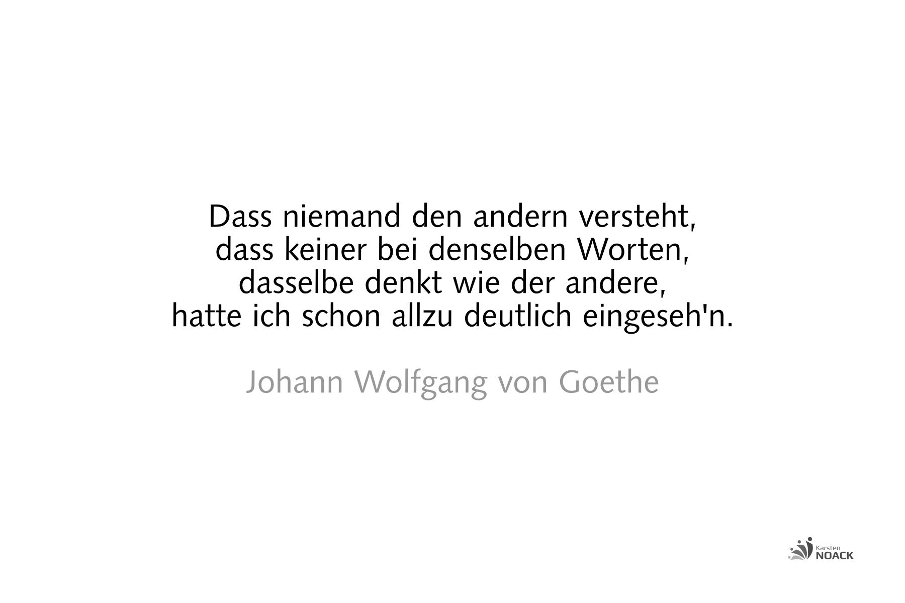 Dass niemand den andern versteht, dass keiner bei denselben Worten, dasselbe denkt wie der andere, hatte ich schon allzu deutlich eingeseh'n. Johann Wolfgang von Goethe