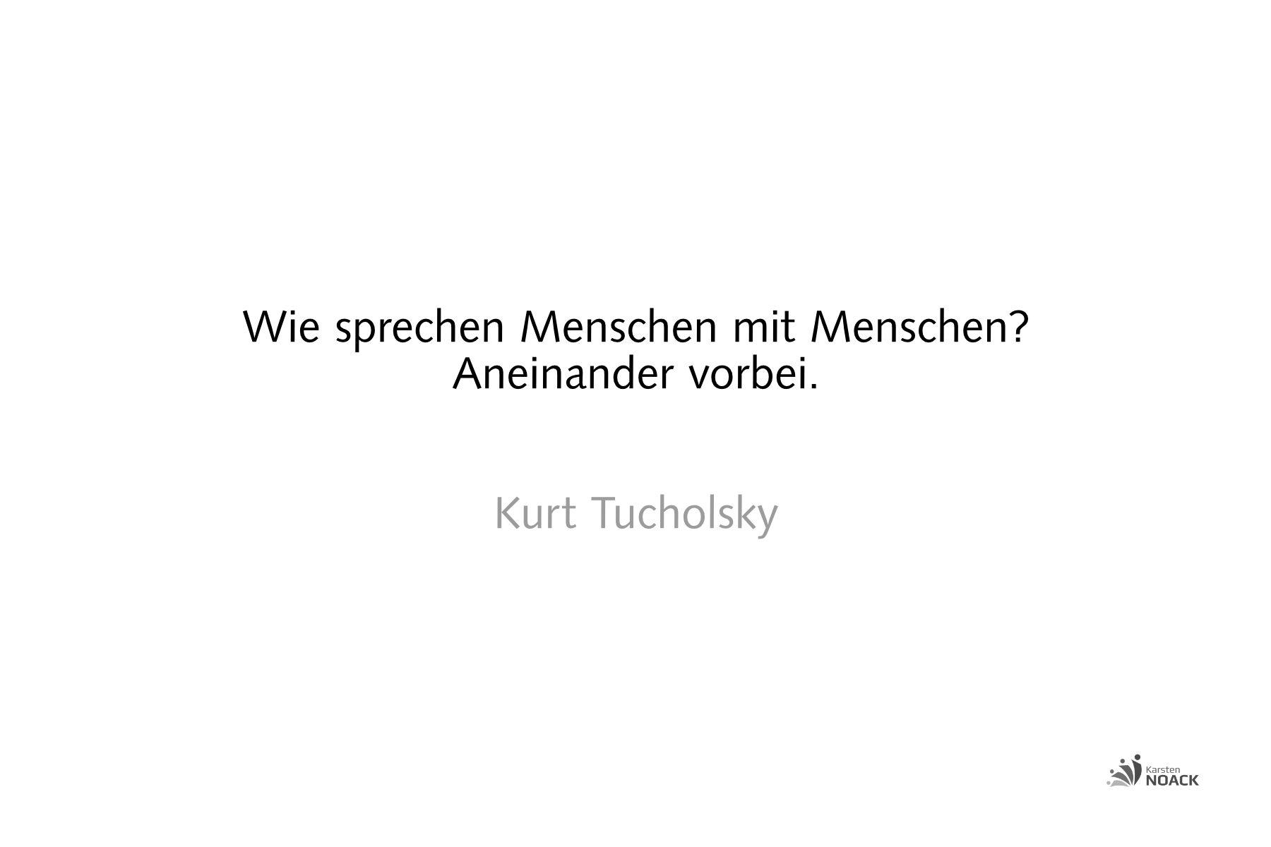 Wie sprechen Menschen mit Menschen? Aneinander vorbei. Kurt Tucholsky