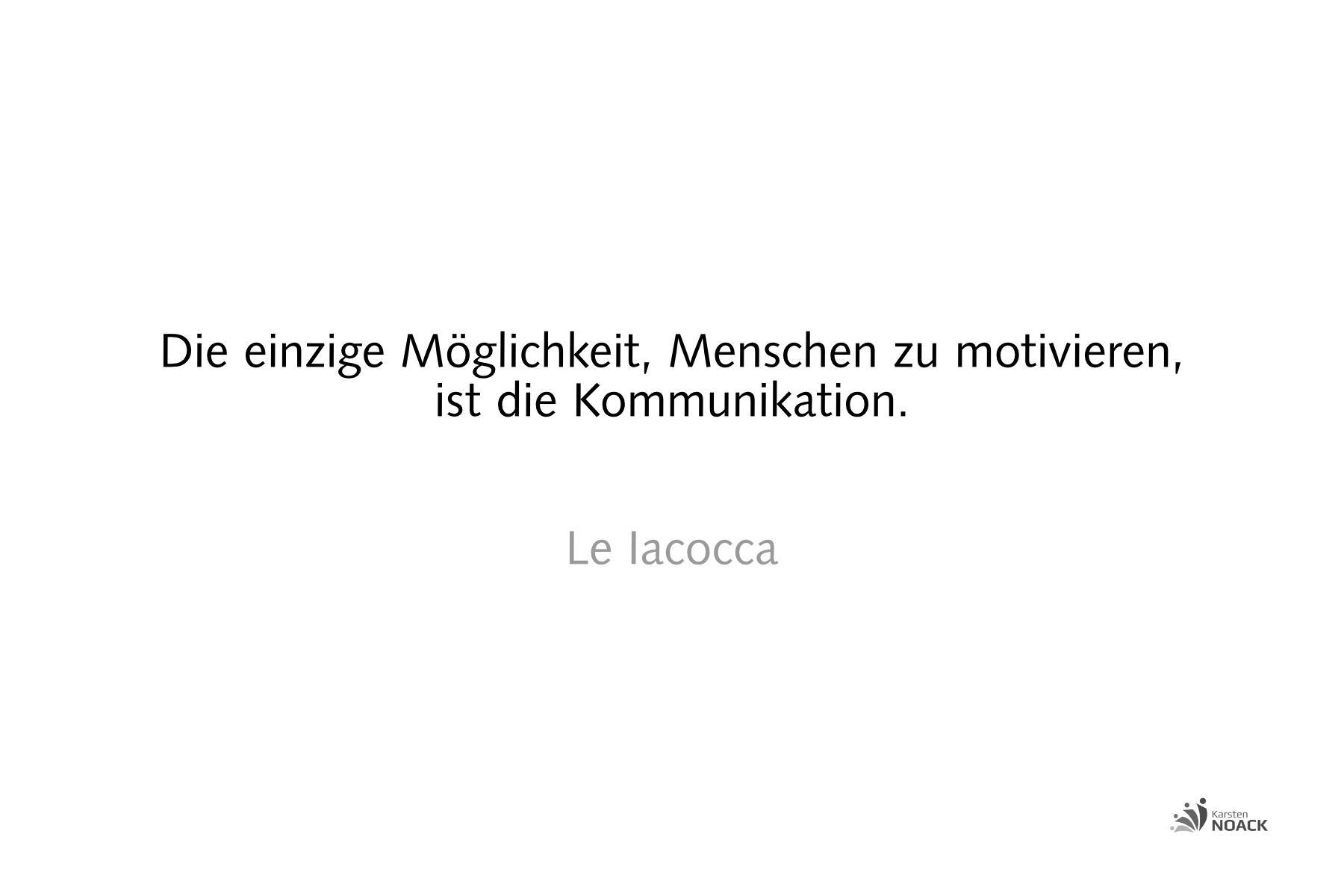 Die einzige Möglichkeit, Menschen zu motivieren, ist die Kommunikation. Lee Iacocca