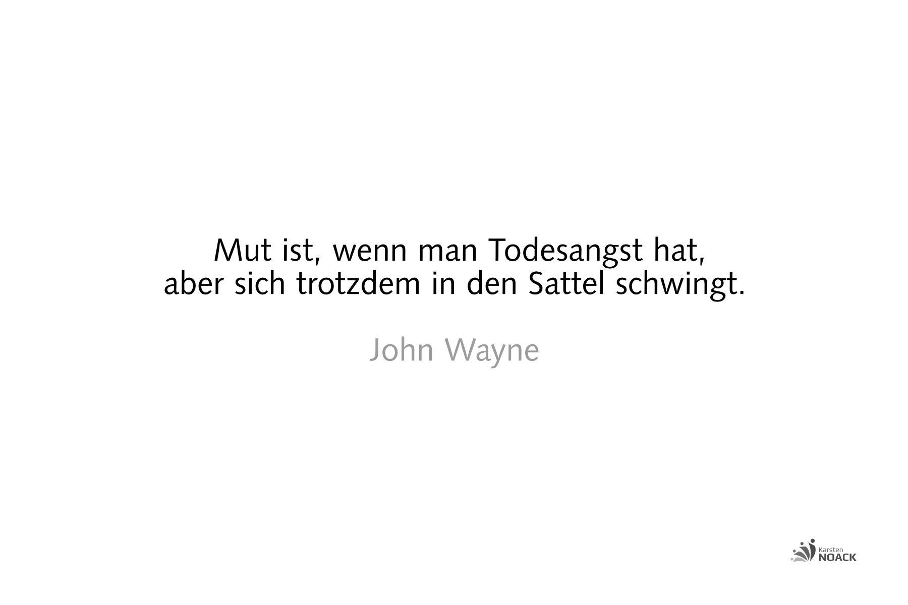 Mut ist, wenn man Todesangst hat, aber sich trotzdem in den Sattel schwingt. John Wayne