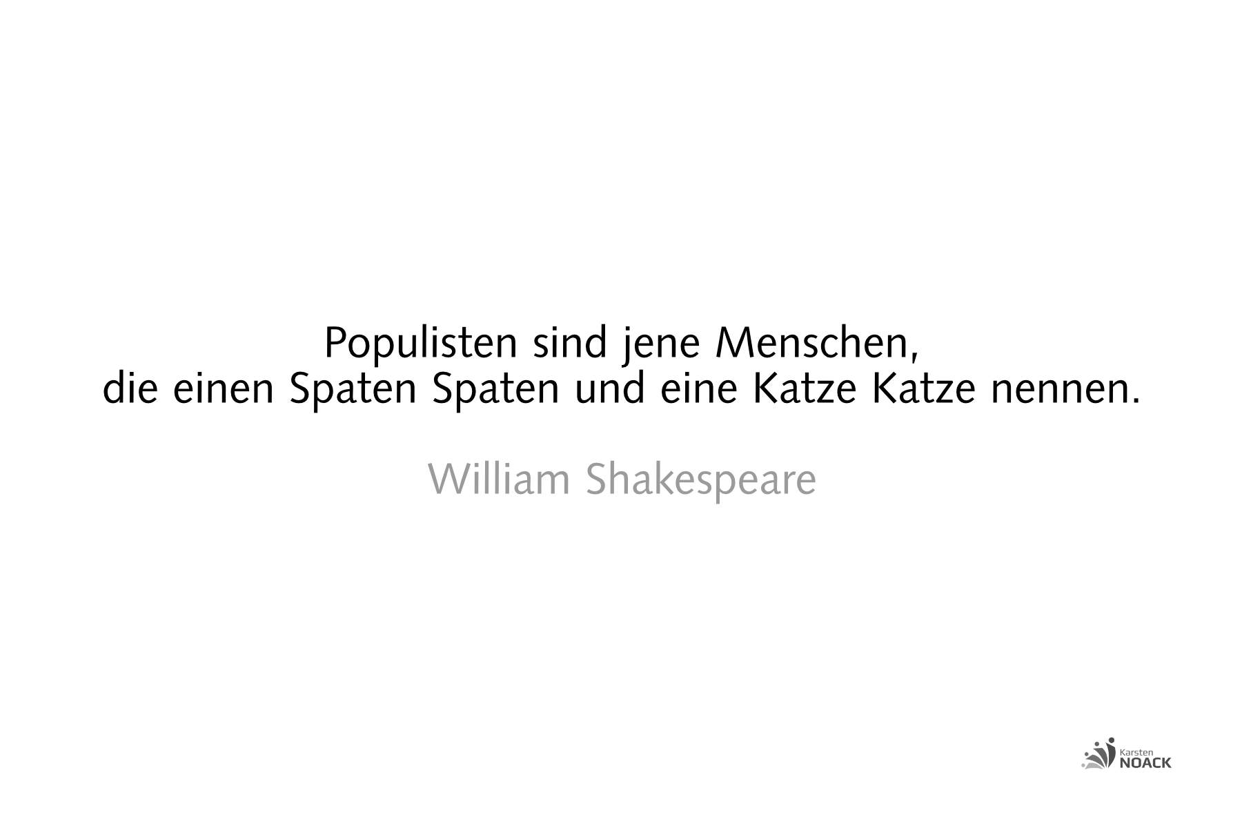 Populisten sind jene Menschen, die einen Spaten Spaten und eine Katze Katze nennen. William Shakespeare