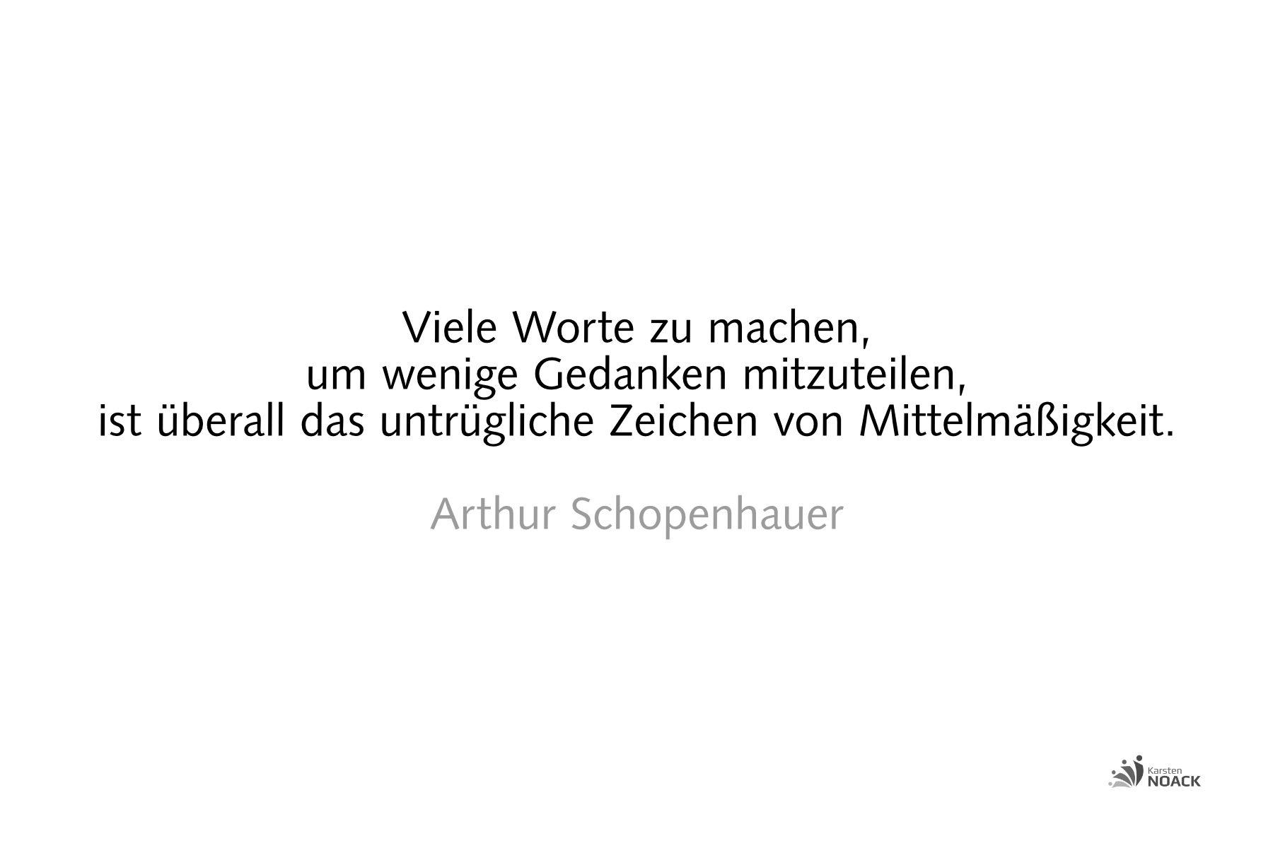 Viele Worte zu machen, um wenige Gedanken mitzuteilen, ist überall das untrügliche Zeichen von Mittelmäßigkeit. Arthur Schopenhauer
