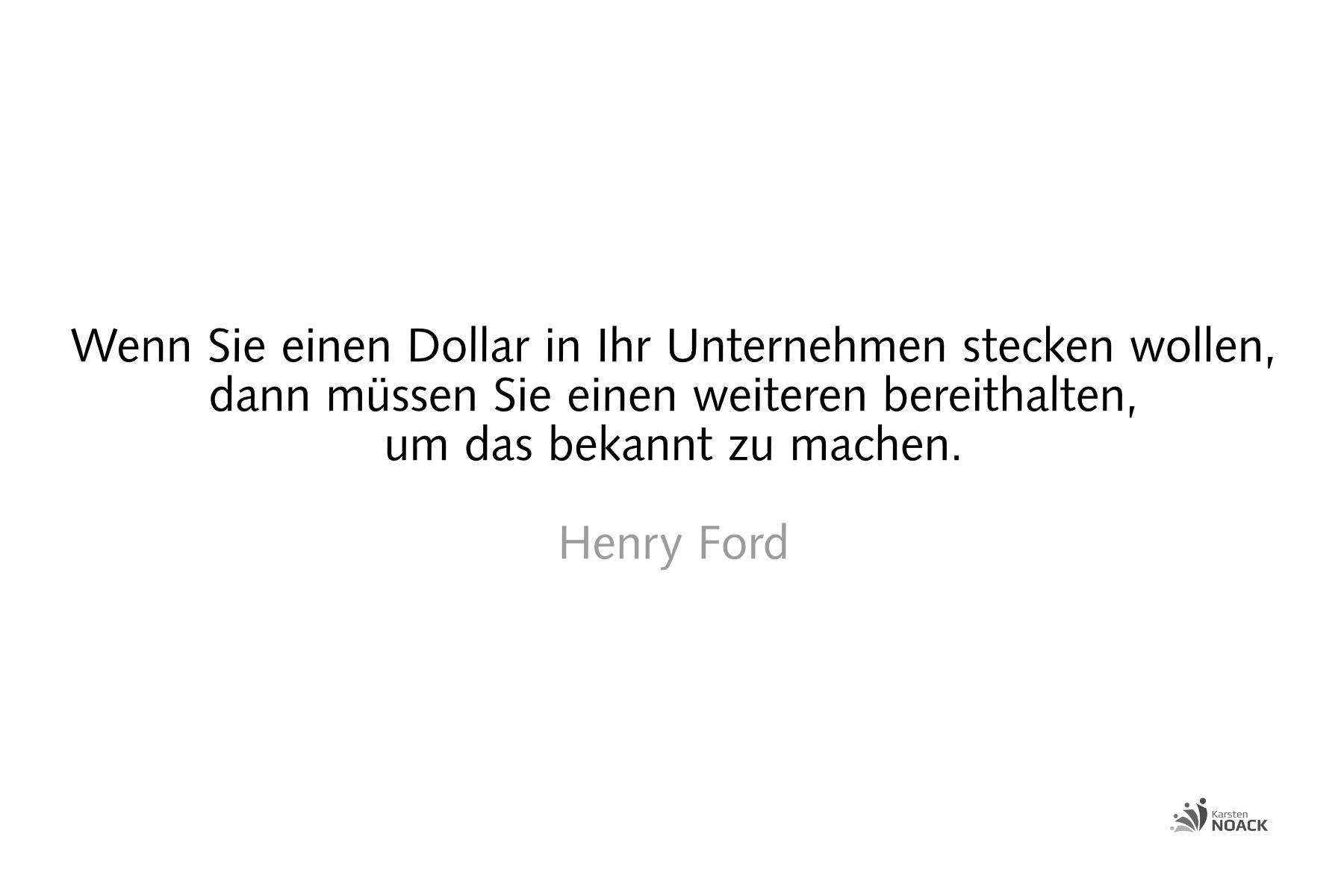 Wenn Sie einen Dollar in Ihr Unternehmen stecken wollen, so müssen Sie einen weiteren bereithalten, um das bekannt zu machen. Henry Ford