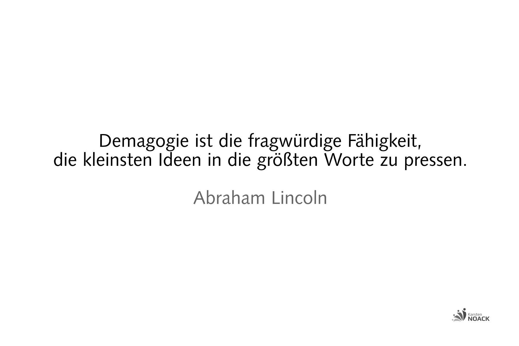 Demagogie ist die fragwürdige Fähigkeit, die kleinsten Ideen in die größte Worte zu pressen. Abraham Lincoln