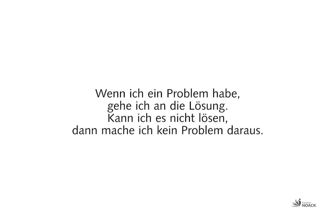 Wenn ich ein Problem habe, gehe ich an die Lösung. Kann ich es nicht lösen, dann mache ich kein Problem daraus.