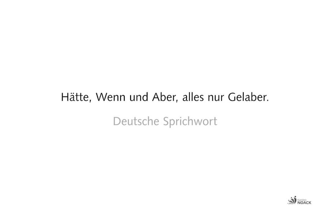 Hätte, Wenn und Aber, alles nur Gelaber. - Deutsche Sprichwort