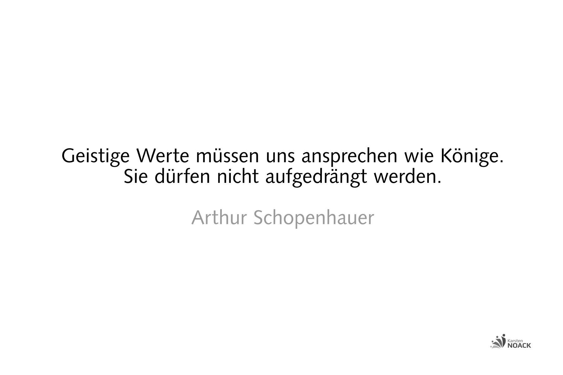 Geistige Werte müssen uns ansprechen wie Könige. Sie dürfen nicht aufgedrängt werden. Arthur Schopenhauer