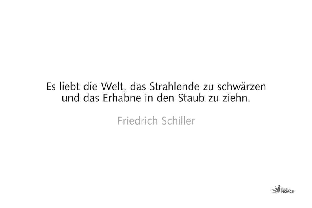 Es liebt die Welt, das Strahlende zu schwärzen und das Erhabne in den Staub zu ziehn. Friedrich Schiller