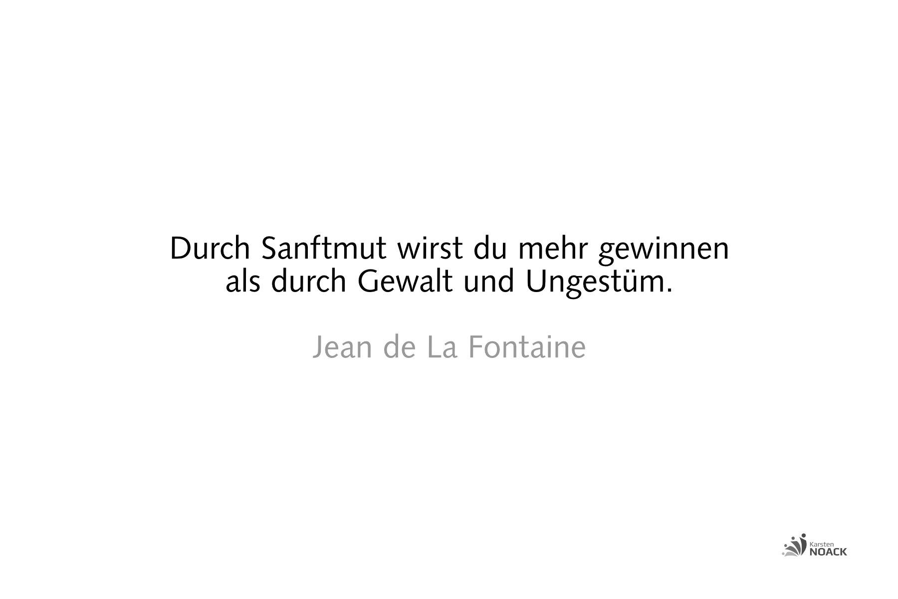 Durch Sanftmut wirst du mehr gewinnen als durch Gewalt und Ungestüm. Jean de La Fontaine