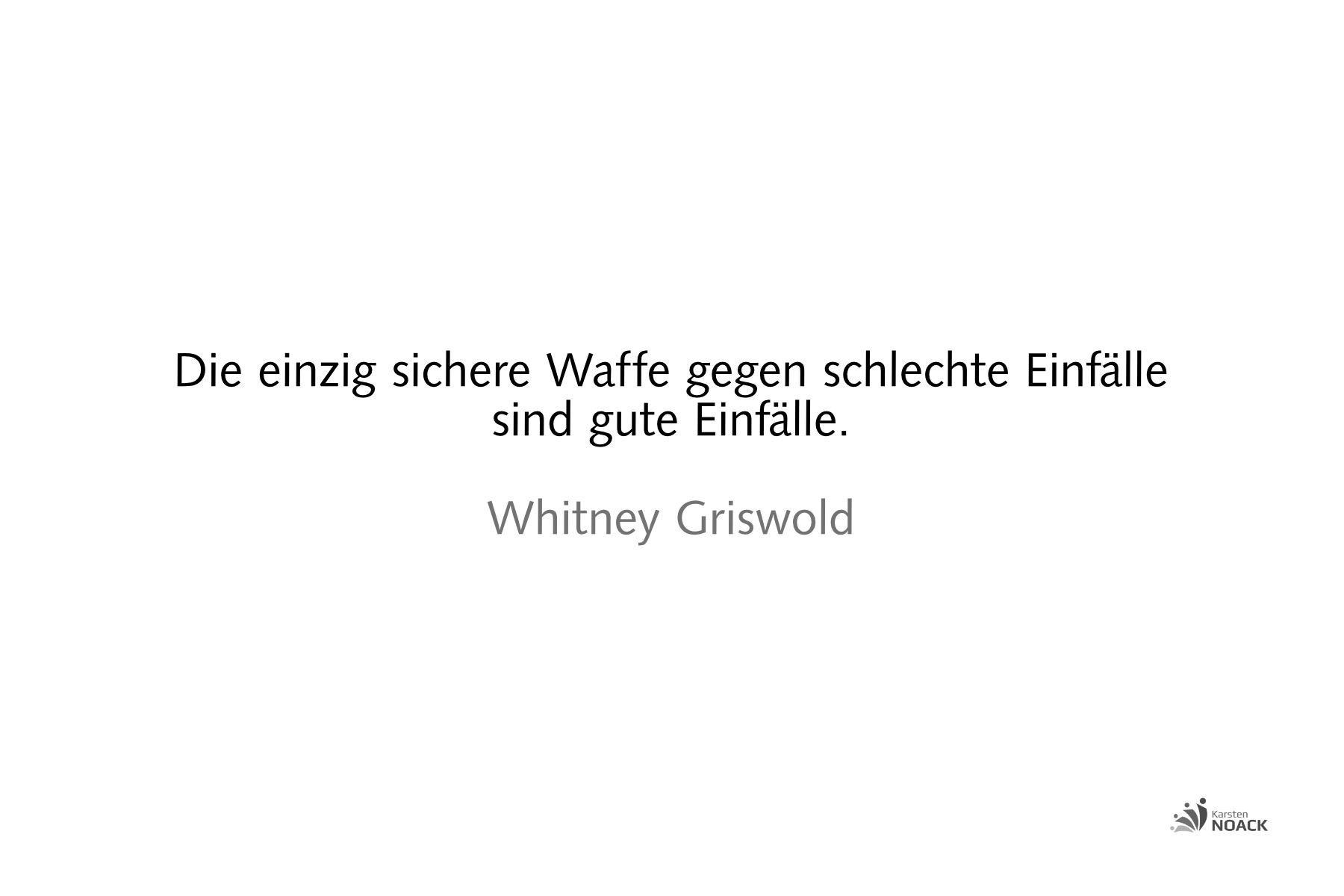Die einzig sichere Waffe gegen schlechte Einfälle sind gute Einfälle. (The only sure weapon against bad ideas is better ideas.) Whitney Griswold