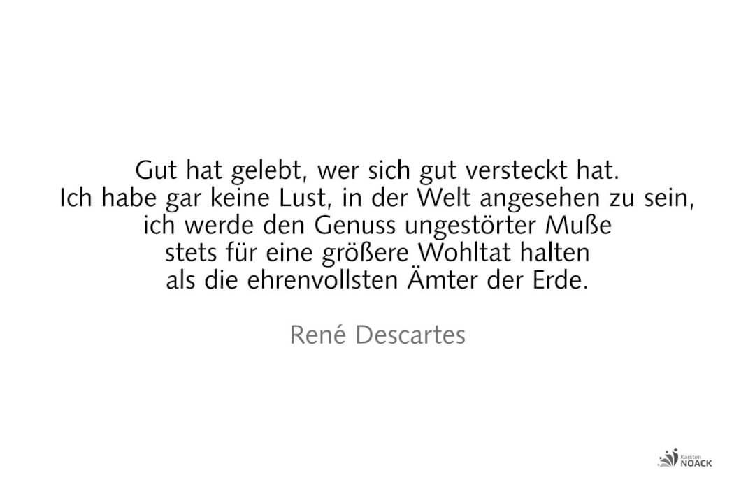 Gut hat gelebt, wer sich gut versteckt hat. Ich habe gar keine Lust, in der Welt angesehen zu sein, ich werde den Genuss ungestörter Muße stets für eine größere Wohltat halten als die ehrenvollsten Ämter der Erde. René Descartes
