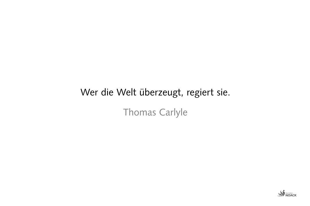Wer die Welt überzeugt, regiert sie. Thomas Carlyle