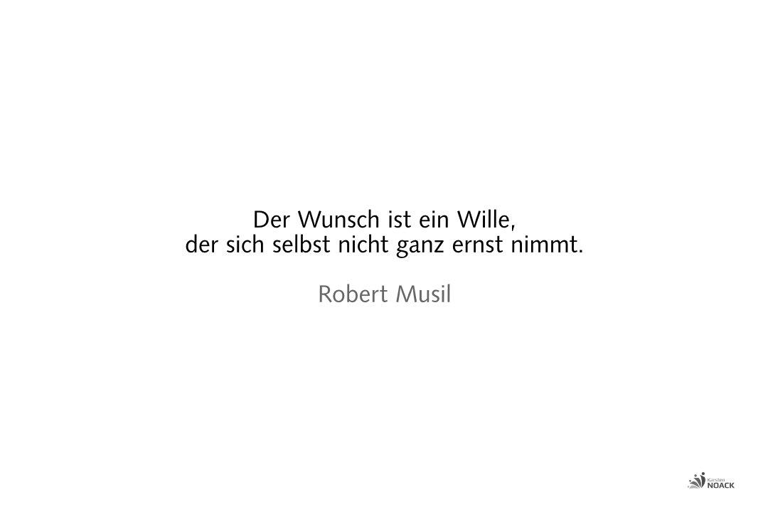 Der Wunsch ist ein Wille, der sich selbst nicht ganz ernst nimmt. Robert Musil