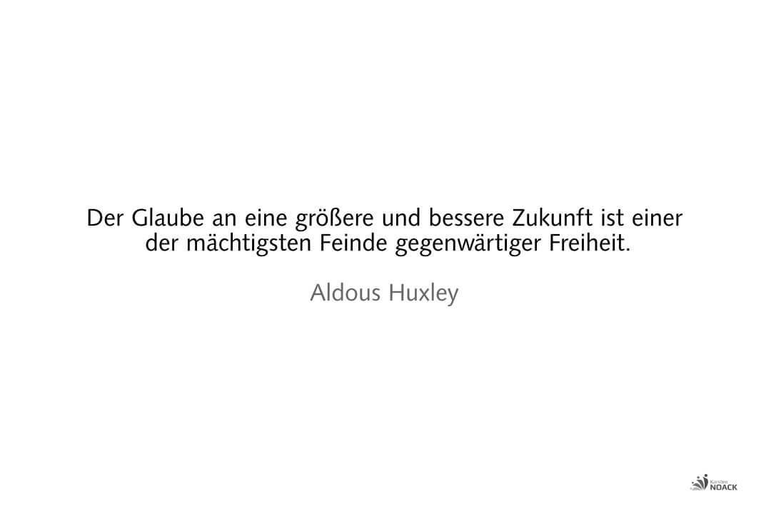 Der Glaube an eine größere und bessere Zukunft ist einer der mächtigsten Feinde gegenwärtiger Freiheit. Aldous Huxley