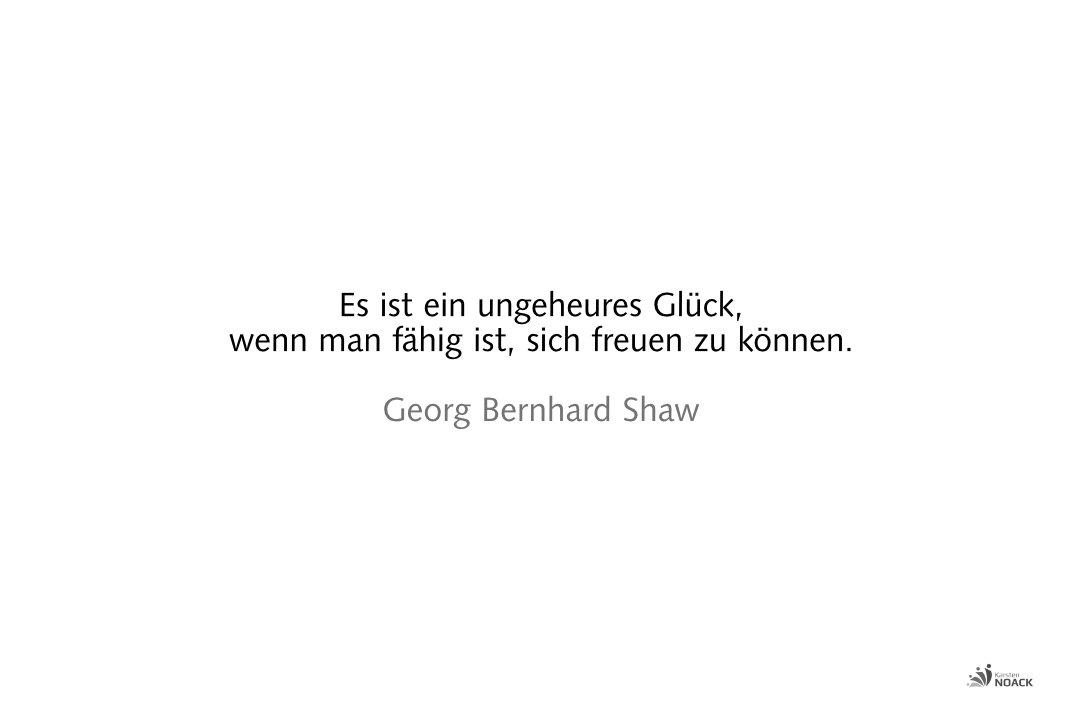 Es ist ein ungeheures Glück, wenn man fähig ist, sich freuen zu können. Georg Bernhard Shaw