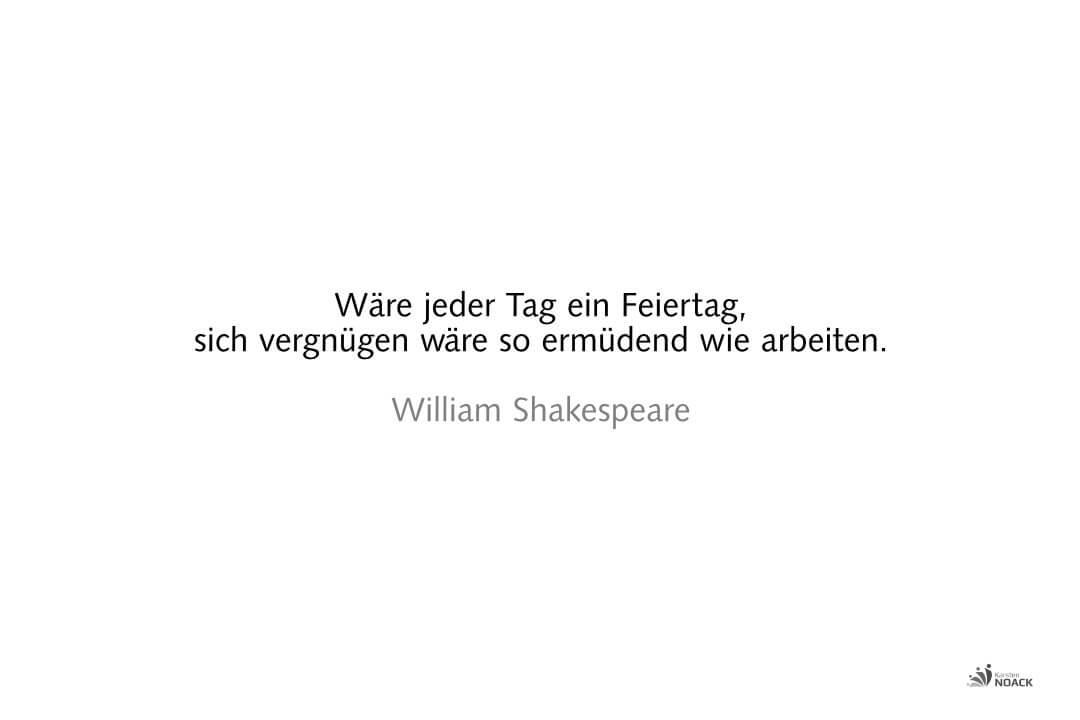 Wäre jeder Tag ein Feiertag, sich vergnügen wäre so ermüdend wie arbeiten. William Shakespeare