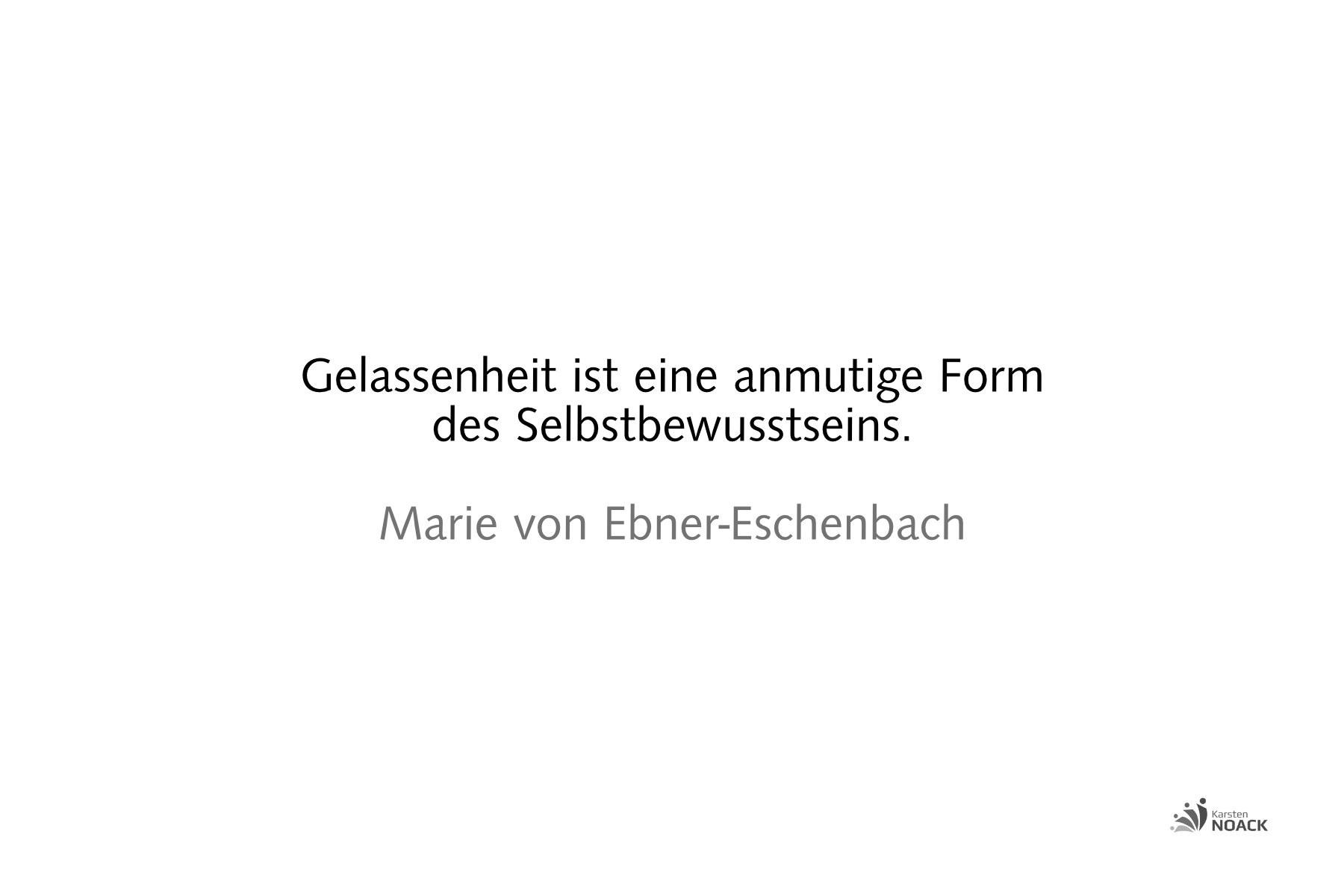 Gelassenheit ist eine anmutige Form des Selbstbewusstseins. Marie von Ebner-Eschenbach