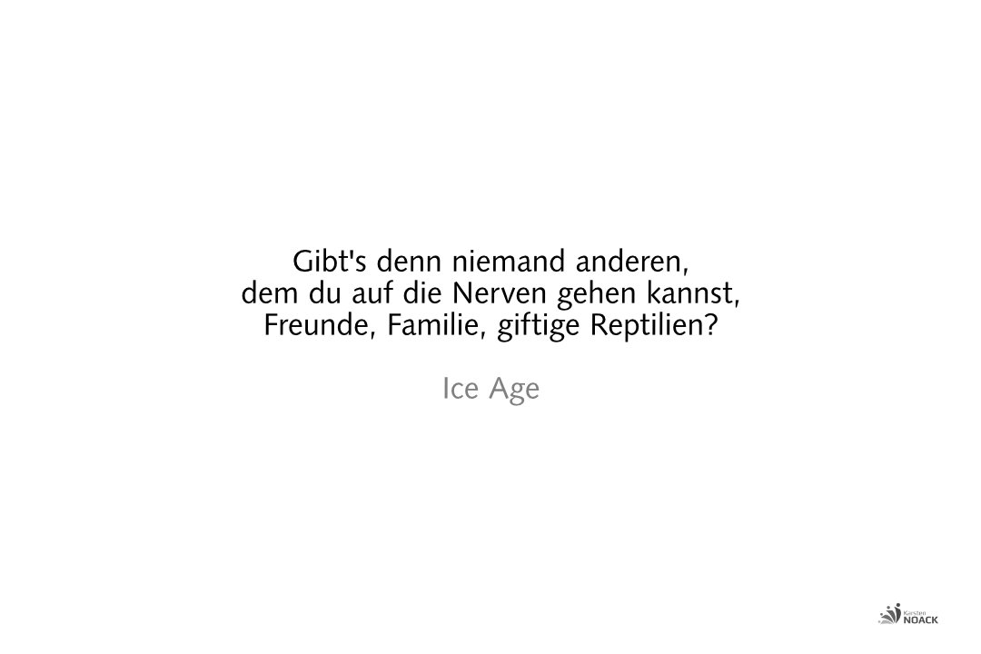Gibt's denn niemand anderen, dem du auf die Nerven gehen kannst, Freunde, Familie, giftige Reptilien? Ice Age