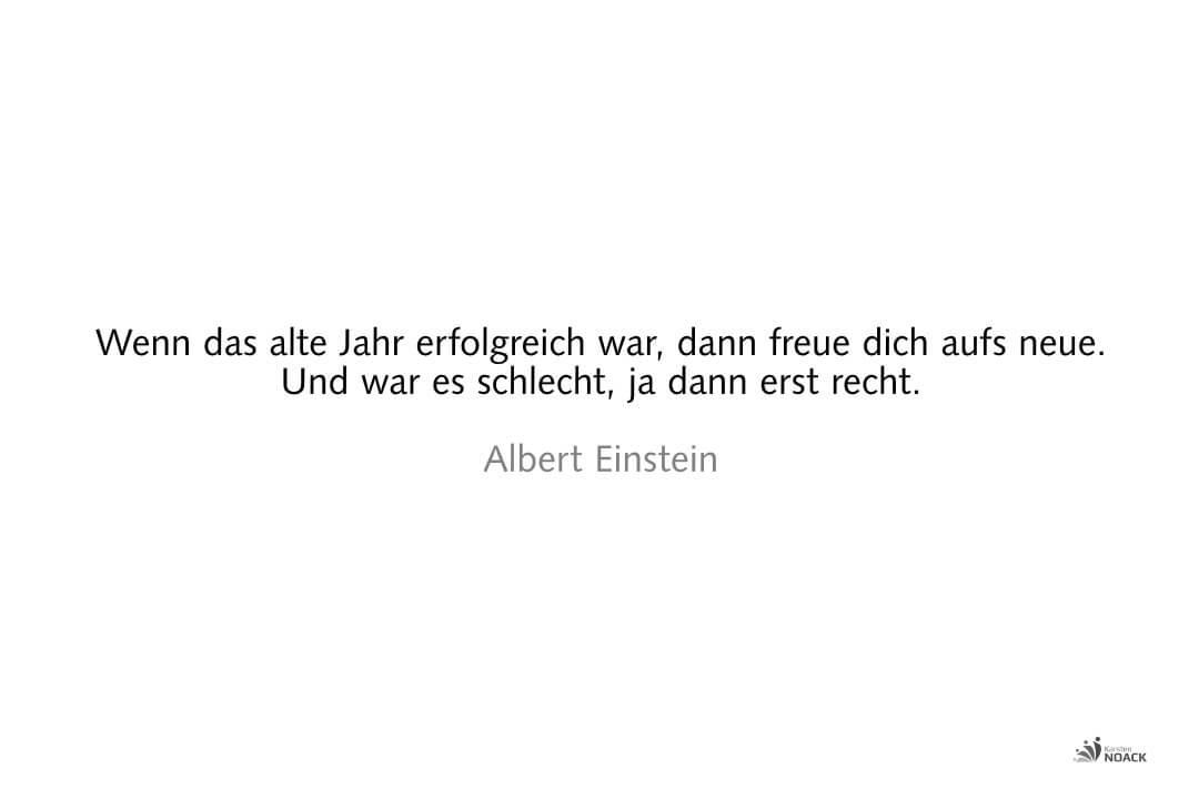 Wenn das alte Jahr erfolgreich war, dann freue dich aufs neue. Und war es schlecht, ja dann erst recht. Albert Einstein