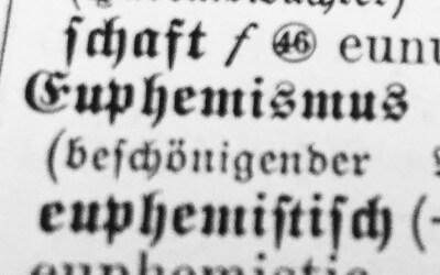 Euphemismus, Euphemismen, Schönfärberei, nix Tacheles! Sprache, die manipulieren will.