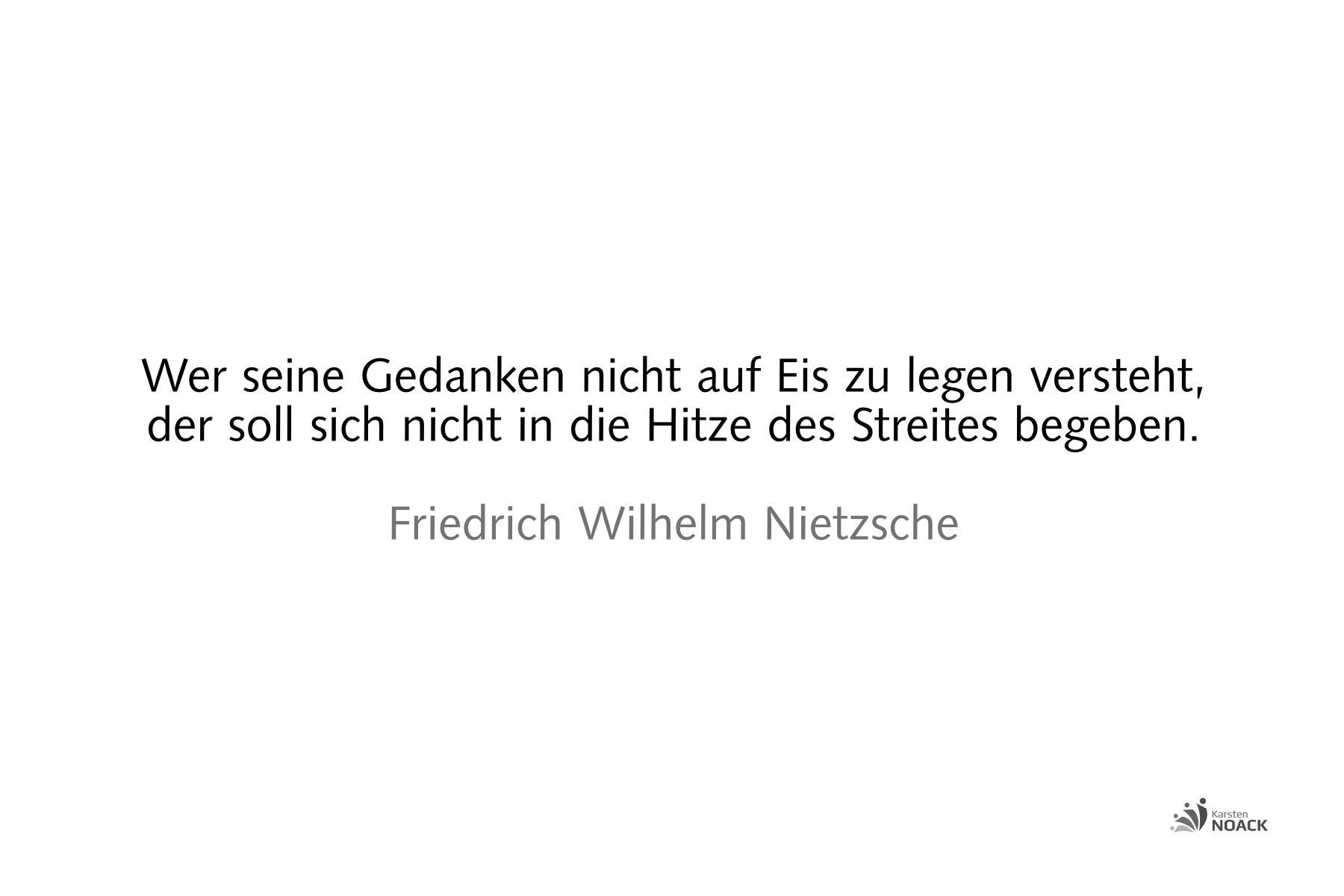 Wer seine Gedanken nicht auf Eis zu legen versteht, der soll sich nicht in die Hitze des Streites begeben. Friedrich Wilhelm Nietzsche