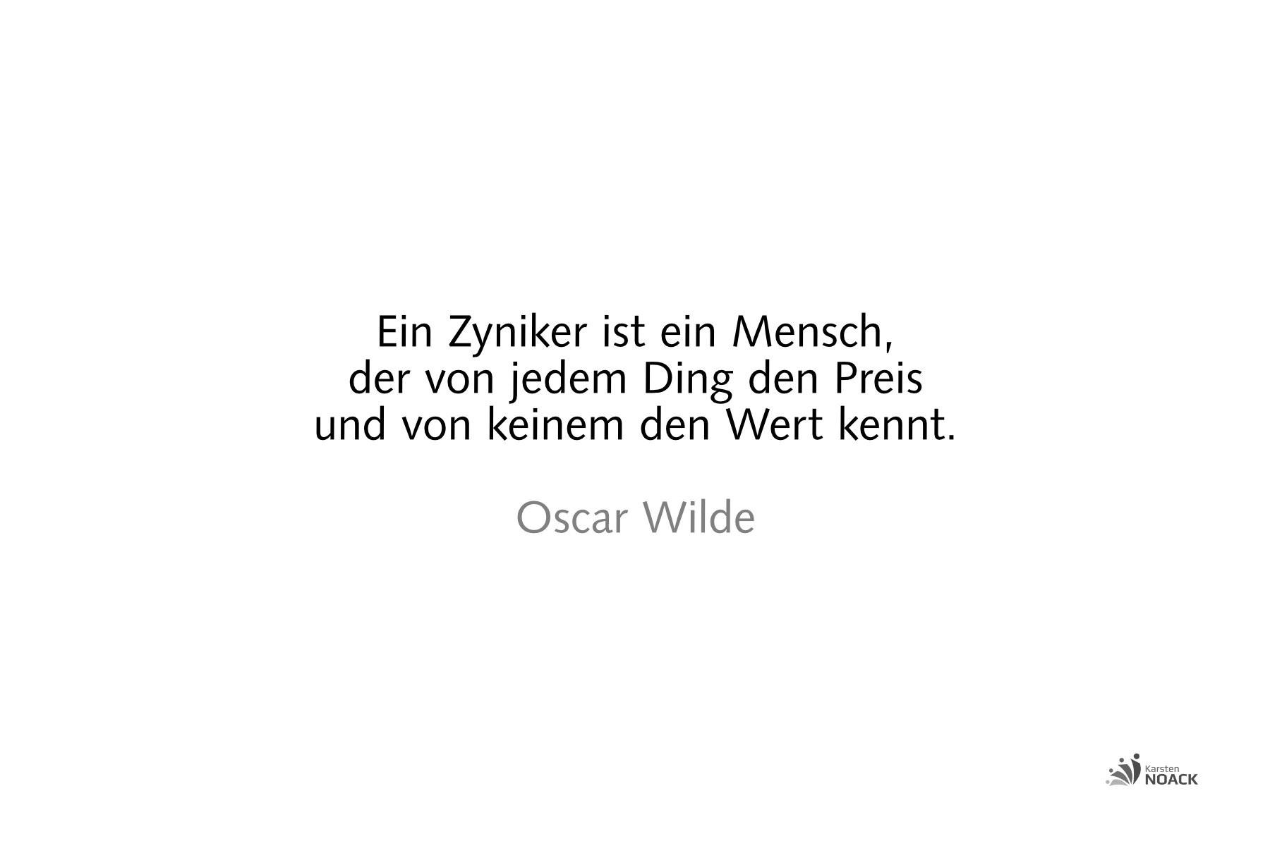 Ein Zyniker ist ein Mensch, der von jedem Ding den Preis und von keinem den Wert kennt. Oscar Wilde