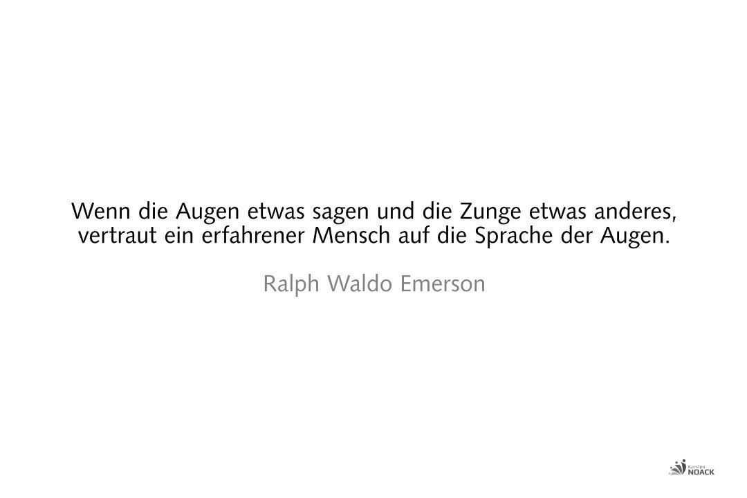 Wenn die Augen etwas sagen und die Zunge etwas anderes, dann vertraut ein erfahrener Mensch auf die Sprache der Augen. Ralph Waldo Emerson