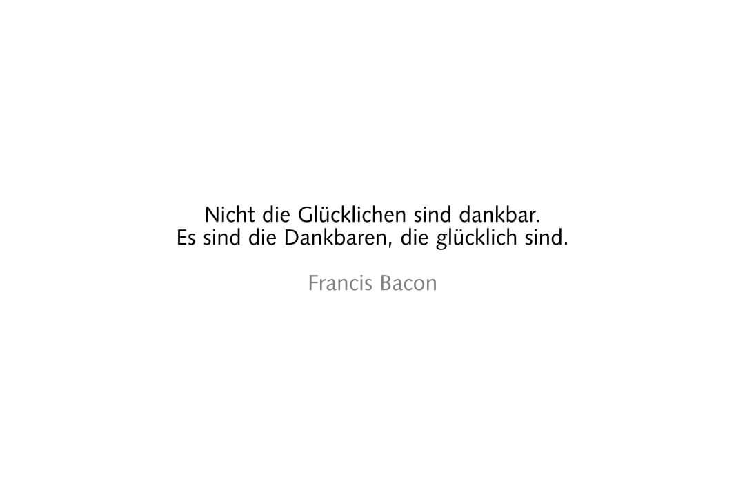 Nicht die Glücklichen sind dankbar. Es sind die Dankbaren, die glücklich sind. Francis Bacon
