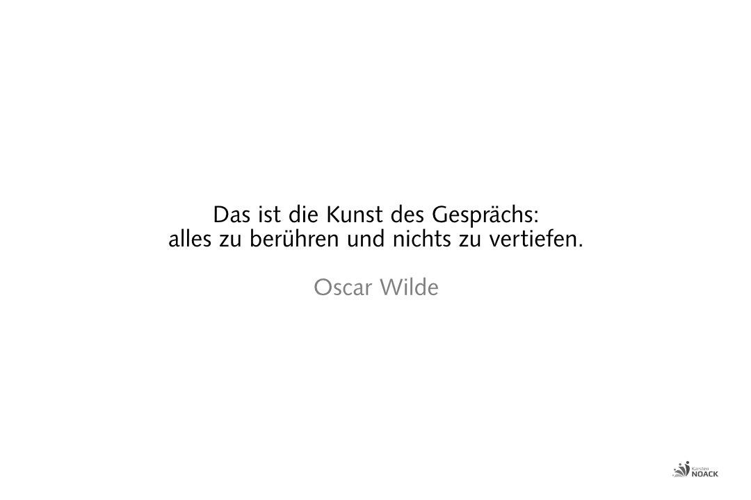 Das ist die Kunst des Gesprächs:alles zu berühren und nichts zu vertiefen. Oscar Wilde