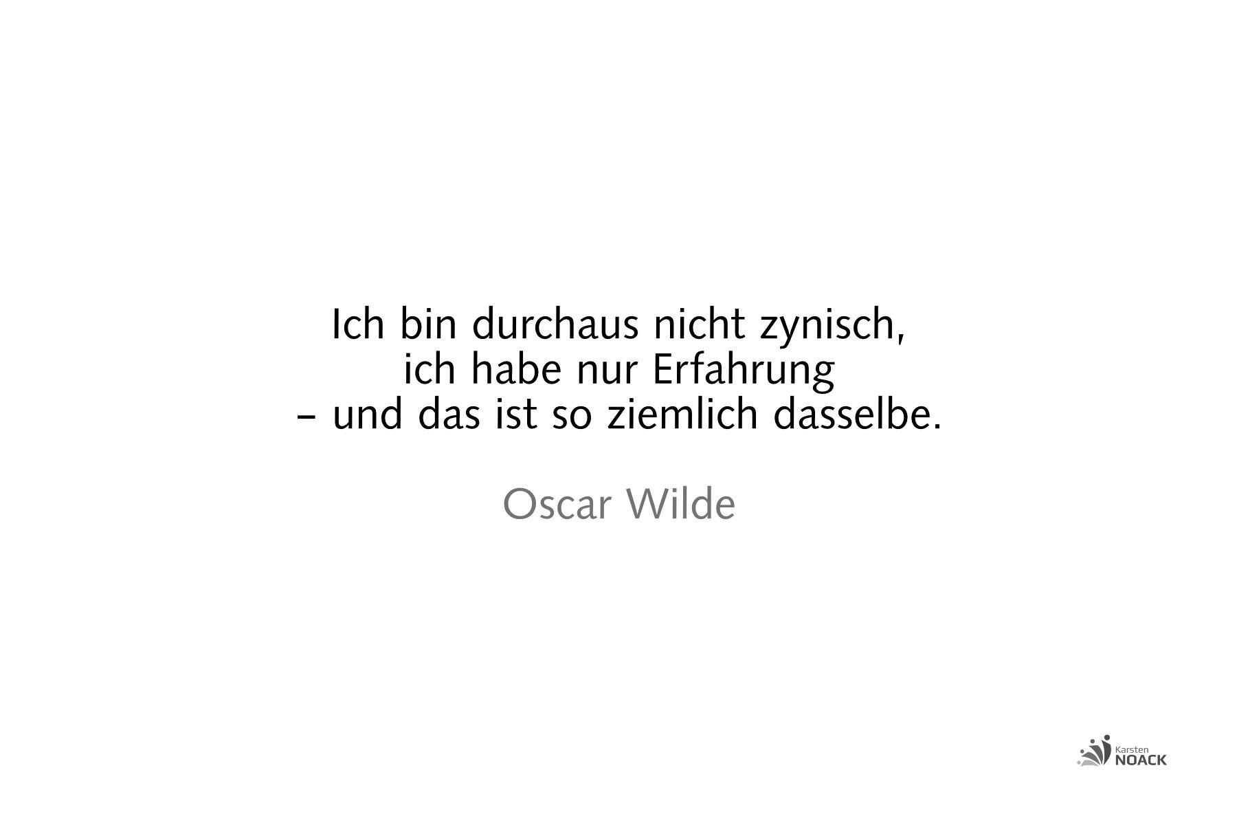 Ich bin durchaus nicht zynisch, ich habe nur Erfahrung – und das ist so ziemlich dasselbe. Oscar Wilde