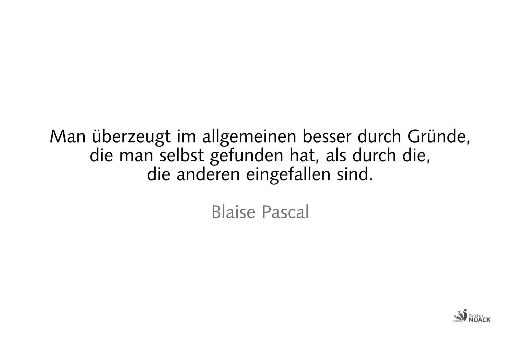 Man überzeugt im allgemeinen besser durch Gründe, die man selbst gefunden hat, als durch die, die anderen eingefallen sind. Blaise Pascal