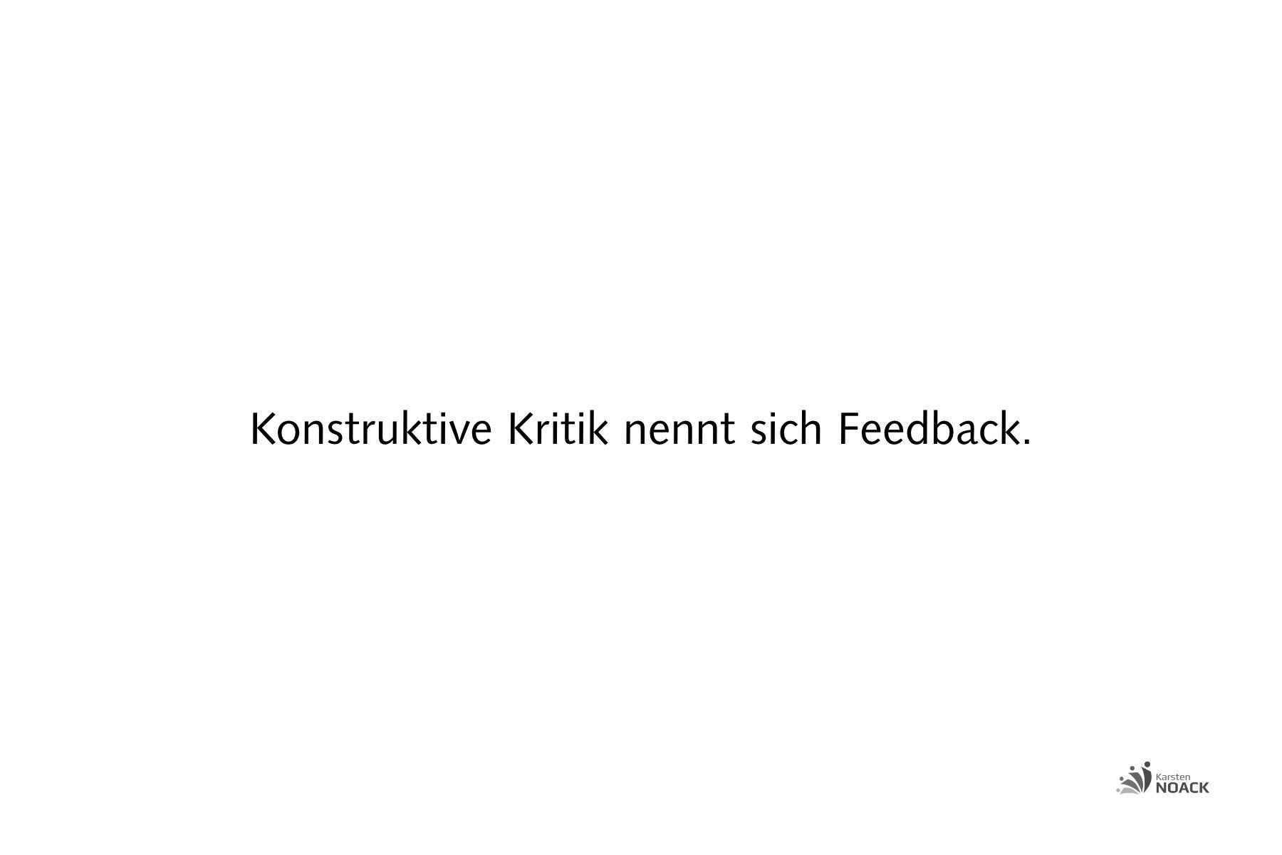 Konstruktive Kritik nennt sich Feedback. - Karsten Noack