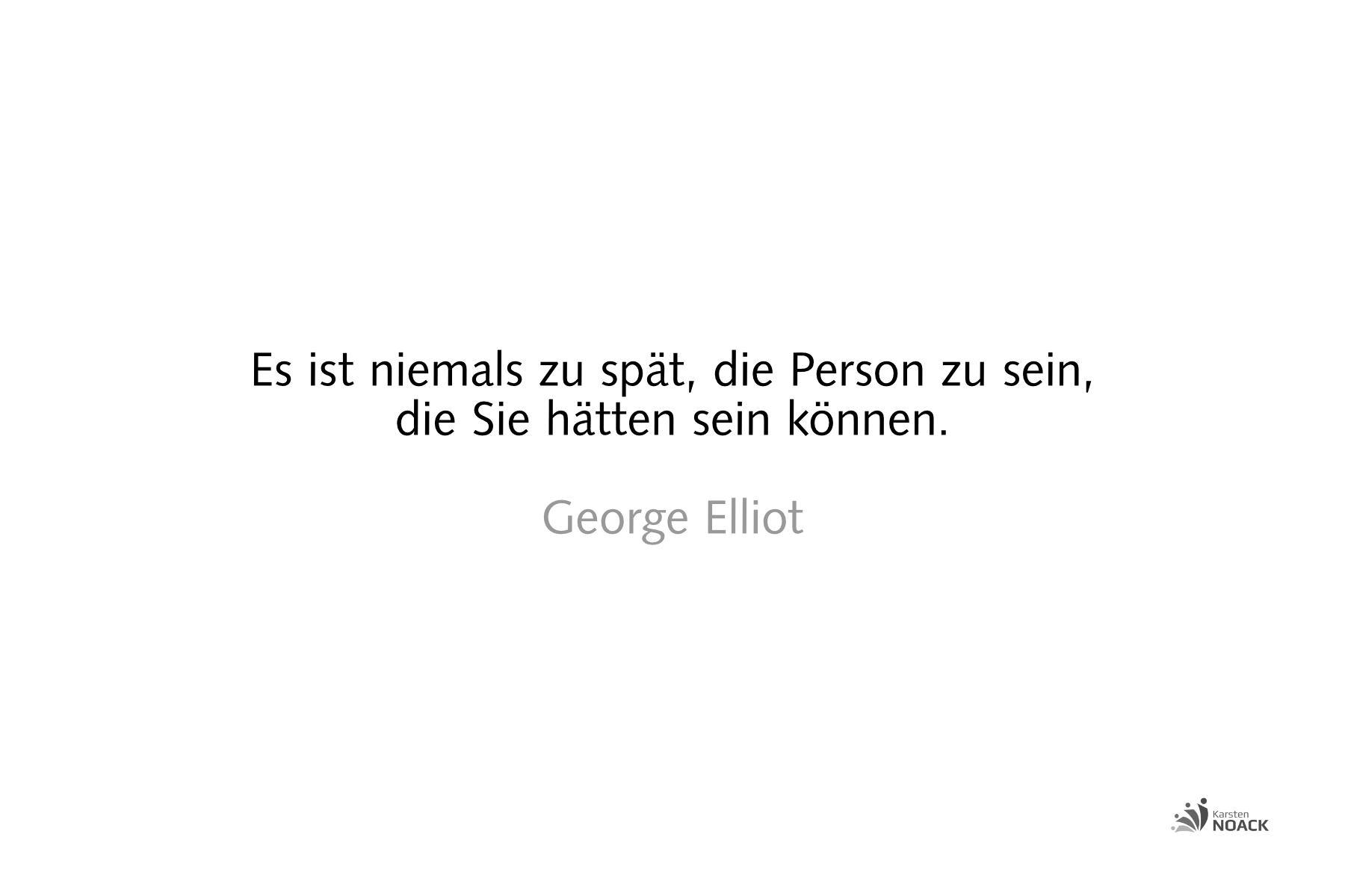 Es ist niemals zu spät die Person zu sein, die wir hätten sein können. George Elliot