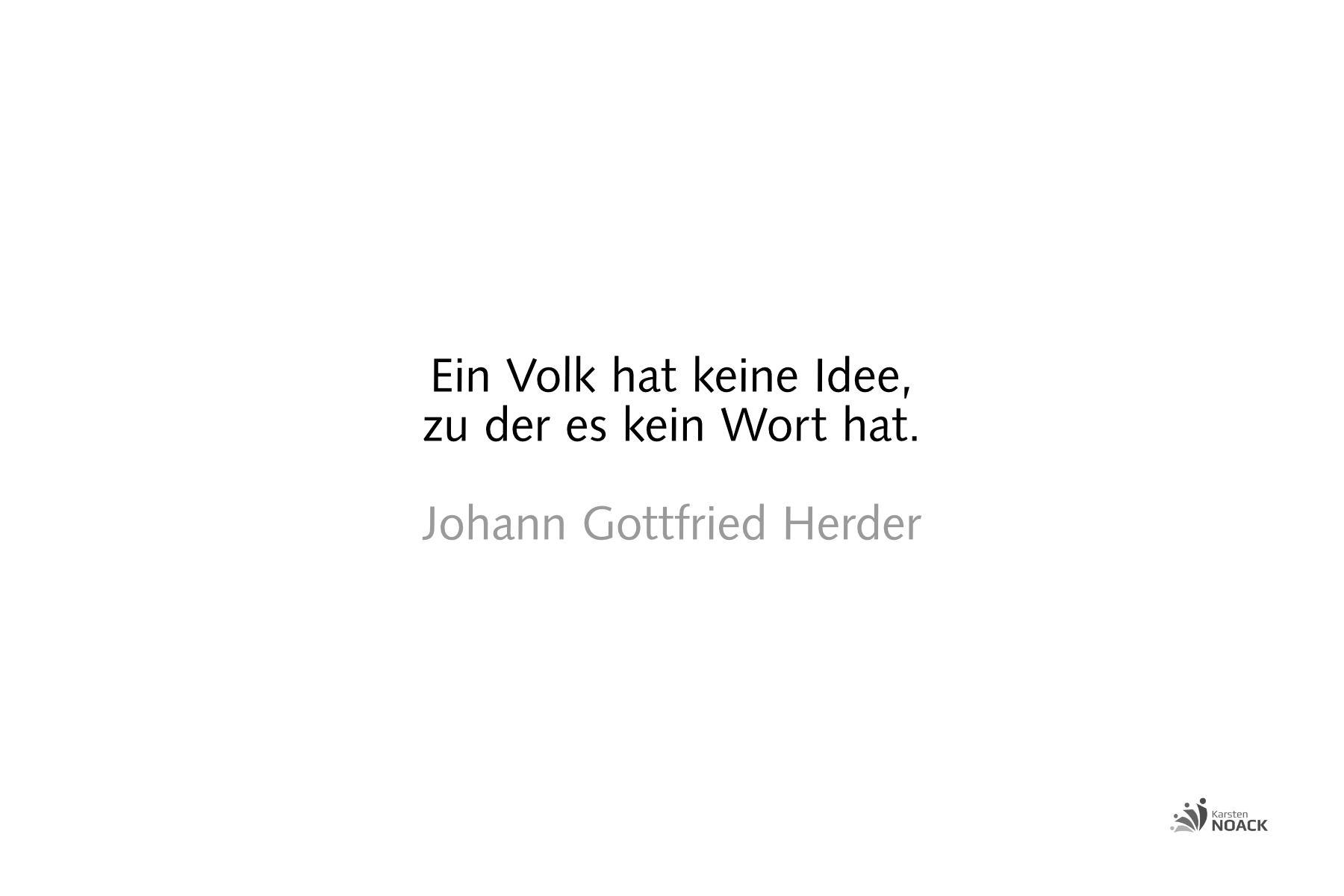 Ein Volk hat keine Idee, zu der es kein Wort hat. Johann Gottfried Herder (1744 - 1803)