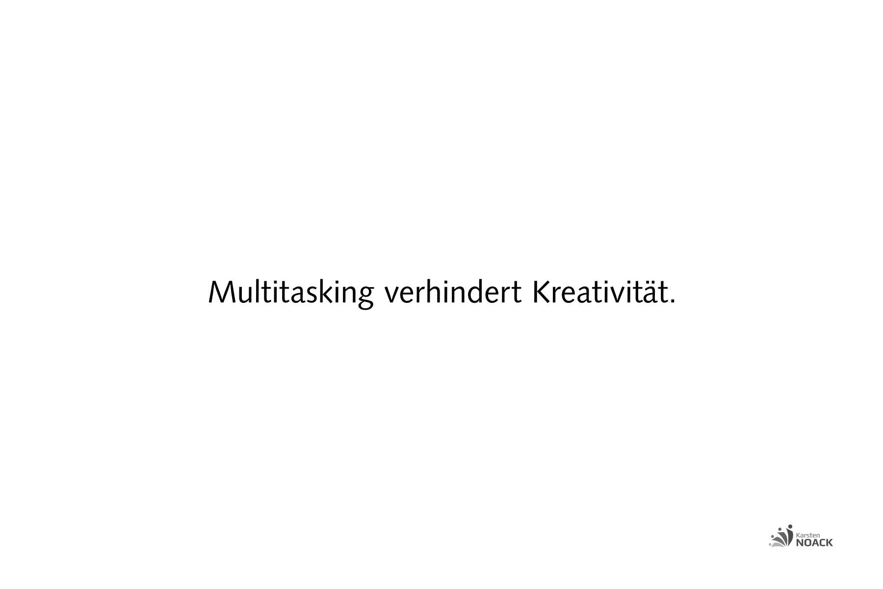 Multitasking ist die Vernichtung von Kreativität.