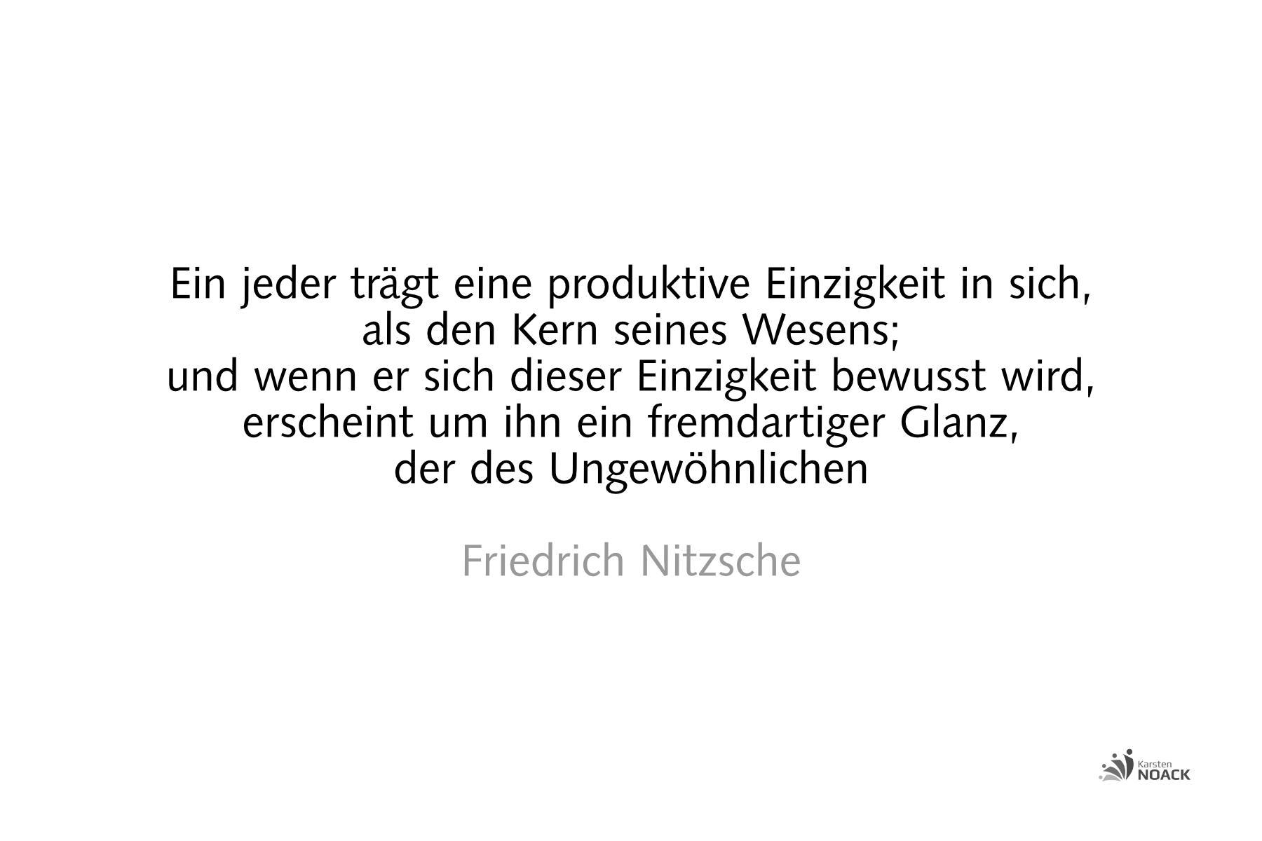 Einzigartigkeit: Ein jeder trägt eine produktive Einzigkeit in sich, als den Kern seines Wesens; und wenn er sich dieser Einzigkeit bewußt wird, erscheint um ihn ein fremdartiger Glanz, der des Ungewöhnlichen. Friedrich Nietzsche