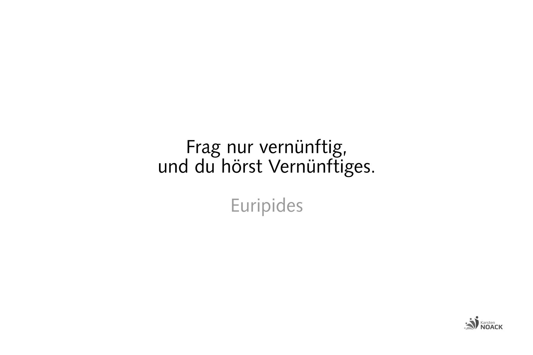 Frag nur vernünftig, und du hörst Vernünftiges. Euripides