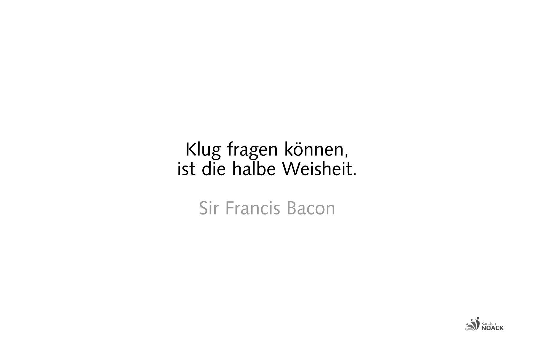Klug fragen können, ist die halbe Weisheit. Sir Francis Bacon