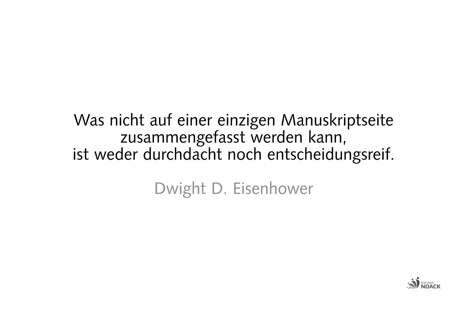 Was nicht auf einer einzigen Manuskriptseite zusammengefasst werden kann, ist weder durchdacht noch entscheidungsreif. Dwight D. Eisenhower