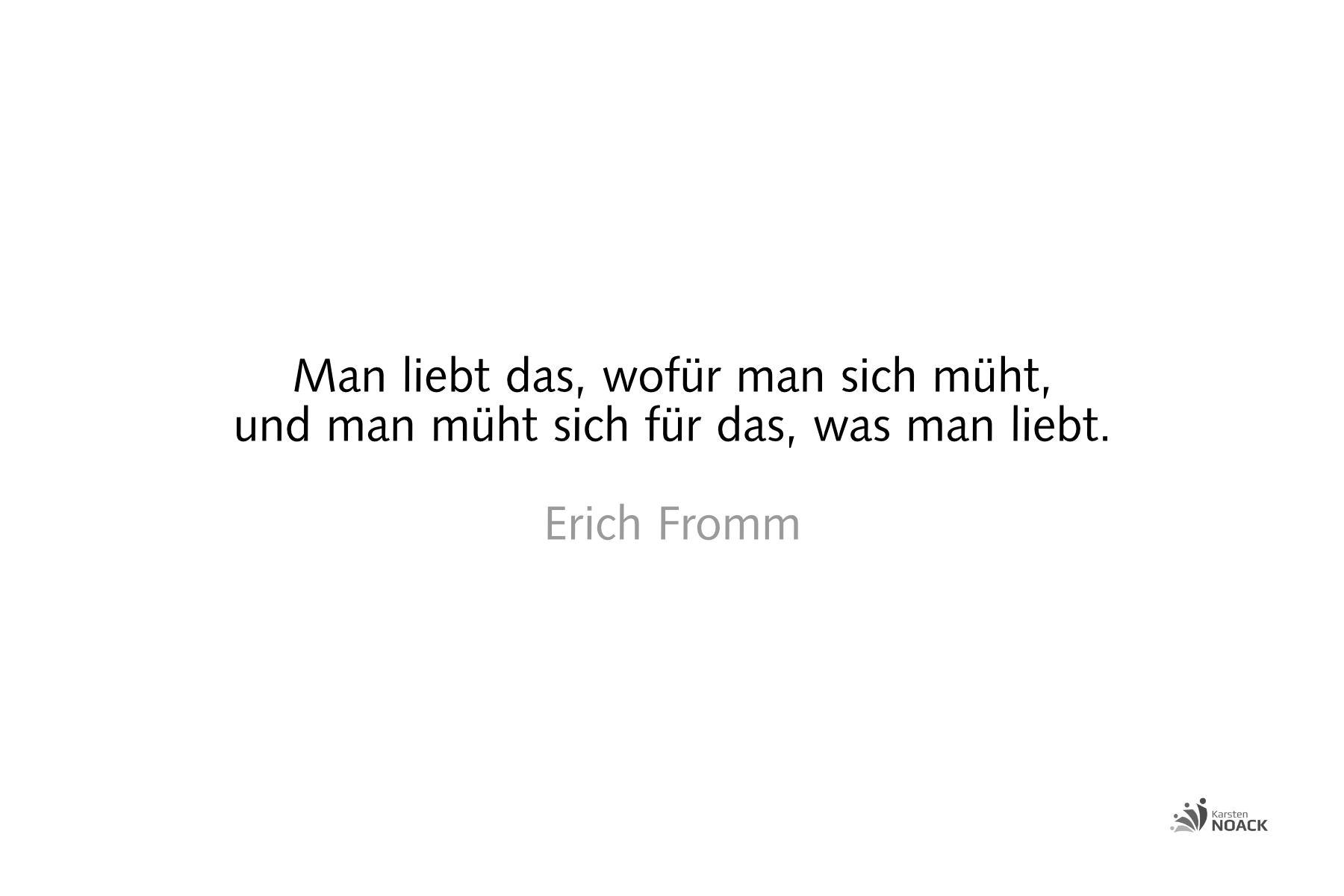 Man liebt das, wofür man sich müht, und man müht sich für das, was man liebt. Erich Fromm