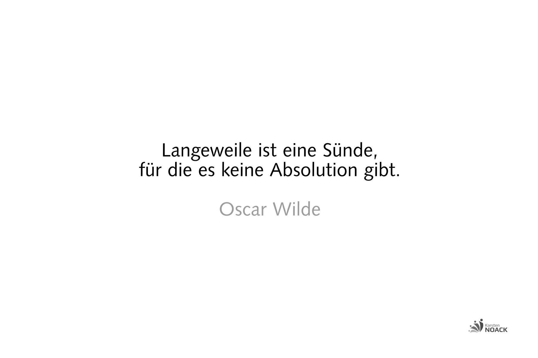 Langeweile ist eine Sünde, für die es keine Absolution gibt. Oscar Wilde