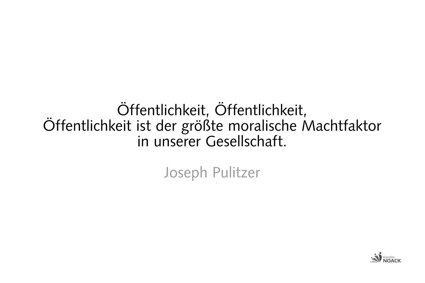 Öffentlichkeit, Öffentlichkeit, Öffentlichkeit - ist der größte moralische Machtfaktor in unserer Gesellschaft. Joseph Pulitzer