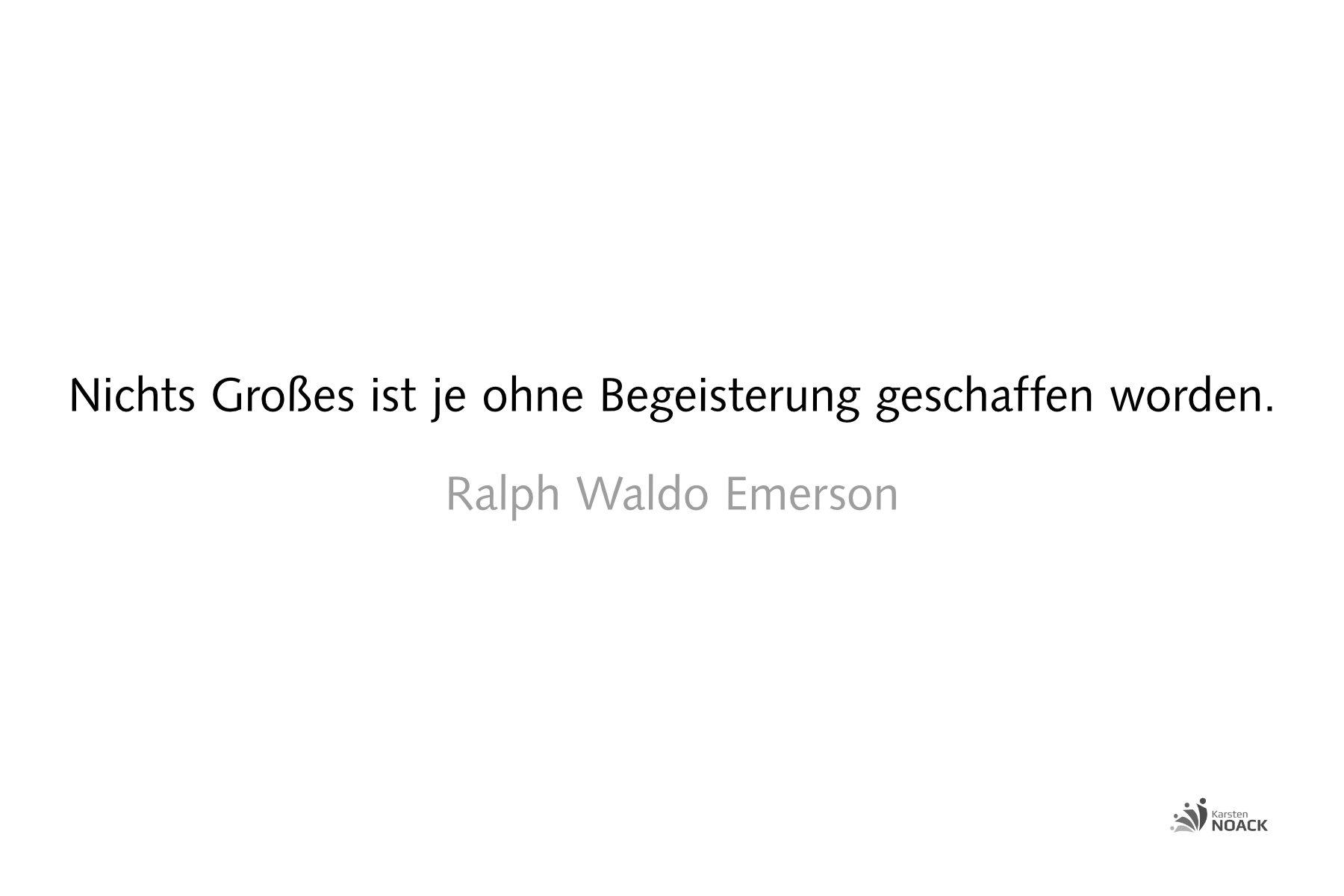 Nichts Großes ist je ohne Begeisterung geschaffen worden. Ralph Waldo Emerson