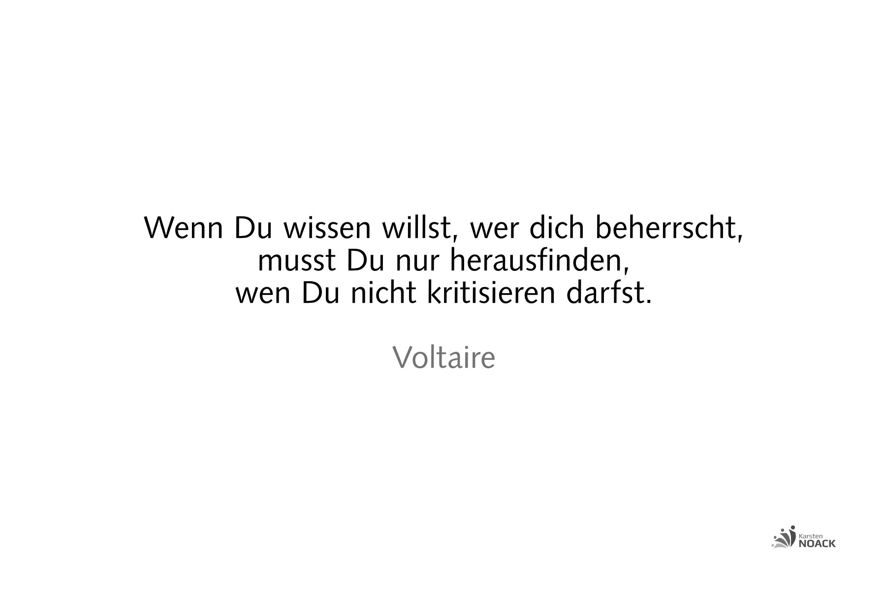 Wenn Du wissen willst, wer dich beherrscht, musst Du nur herausfinden, wen Du nicht kritisieren darfst. Voltaire